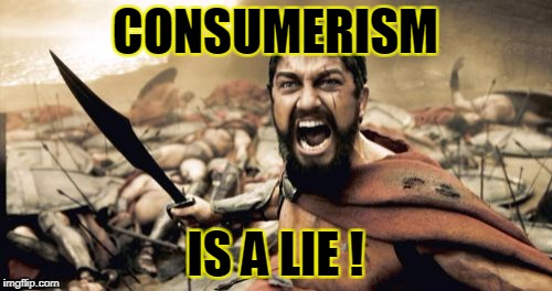 Sparta Leonidas Meme | CONSUMERISM IS A LIE ! | image tagged in memes,sparta leonidas | made w/ Imgflip meme maker