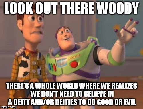 X, X Everywhere Meme | LOOK OUT THERE WOODY THERE'S A WHOLE WORLD WHERE WE REALIZES WE DON'T NEED TO BELIEVE IN A DEITY AND/OR DEITIES TO DO GOOD OR EVIL | image tagged in memes,x,x everywhere,x x everywhere,anti-religion,anti-religious | made w/ Imgflip meme maker