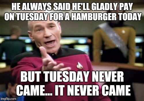 Picard Wtf Meme | HE ALWAYS SAID HE'LL GLADLY PAY ON TUESDAY FOR A HAMBURGER TODAY BUT TUESDAY NEVER CAME... IT NEVER CAME | image tagged in memes,picard wtf | made w/ Imgflip meme maker