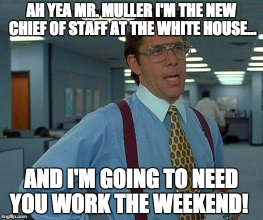 That Would Be Great Meme | AH YEA MR. MULLER I'M THE NEW CHIEF OF STAFF AT THE WHITE HOUSE... AND I'M GOING TO NEED YOU WORK THE WEEKEND! | image tagged in memes,that would be great | made w/ Imgflip meme maker
