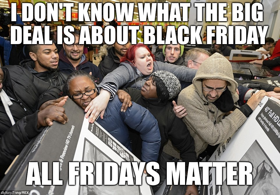 So Whats the Big Deal With Black Fridays? | I DON'T KNOW WHAT THE BIG DEAL IS ABOUT BLACK FRIDAY ALL FRIDAYS MATTER | image tagged in black friday,walmart | made w/ Imgflip meme maker