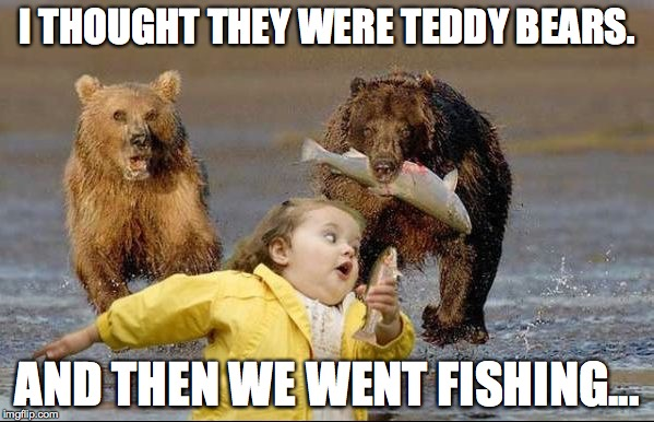 I THOUGHT THEY WERE TEDDY BEARS. AND THEN WE WENT FISHING... | image tagged in bears hell no | made w/ Imgflip meme maker