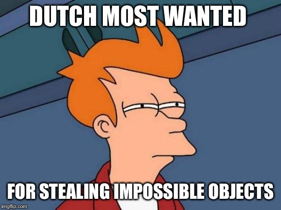 Futurama Fry Meme | DUTCH MOST WANTED FOR STEALING IMPOSSIBLE OBJECTS | image tagged in memes,futurama fry | made w/ Imgflip meme maker