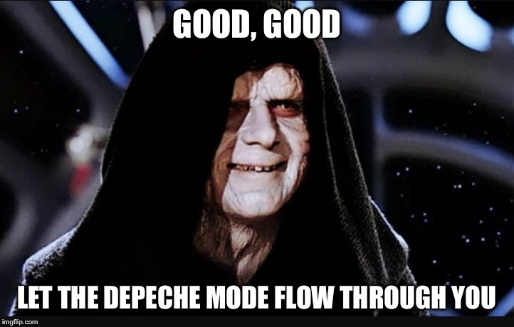 GOOD, GOOD LET THE DEPECHE MODE FLOW THROUGH YOU | image tagged in meme,emperor palpatine,star wars,depeche mode | made w/ Imgflip meme maker