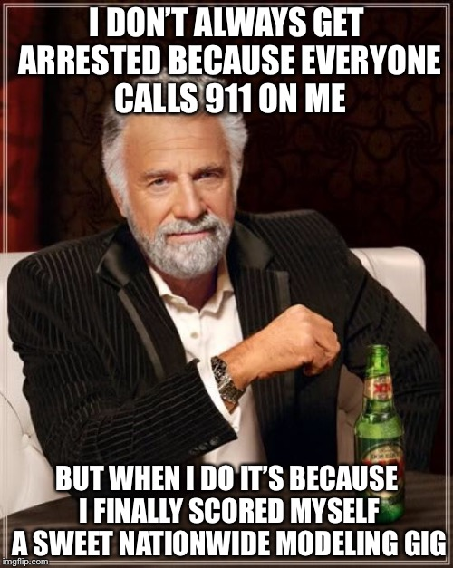 The Most Interesting Man In The World Meme | I DON'T ALWAYS GET ARRESTED BECAUSE EVERYONE CALLS 911 ON ME BUT WHEN I DO IT'S BECAUSE I FINALLY SCORED MYSELF A SWEET NATIONWIDE MODELING  | image tagged in memes,the most interesting man in the world | made w/ Imgflip meme maker