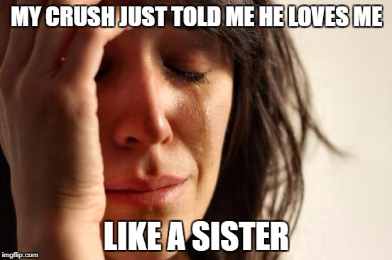 First World Problems Meme | MY CRUSH JUST TOLD ME HE LOVES ME LIKE A SISTER | image tagged in memes,first world problems | made w/ Imgflip meme maker