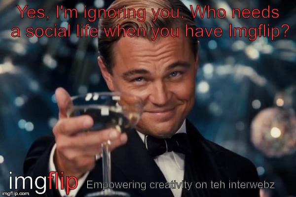 Leonardo Dicaprio Cheers Meme | Yes, I'm ignoring you. Who needs a social life when you have Imgflip? img flip Empowering creativity on teh interwebz | image tagged in memes,leonardo dicaprio cheers,imgflip,funny,advertisement | made w/ Imgflip meme maker