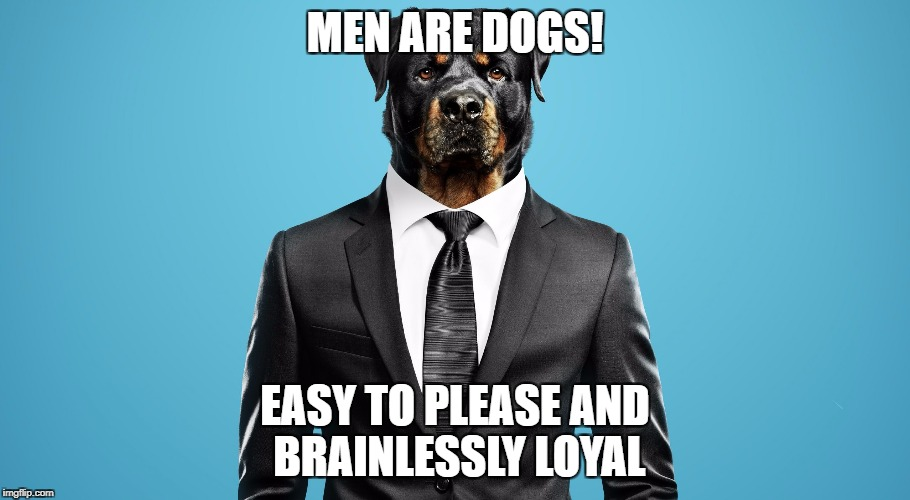 MEN ARE DOGS! EASY TO PLEASE AND BRAINLESSLY LOYAL | image tagged in man dog | made w/ Imgflip meme maker