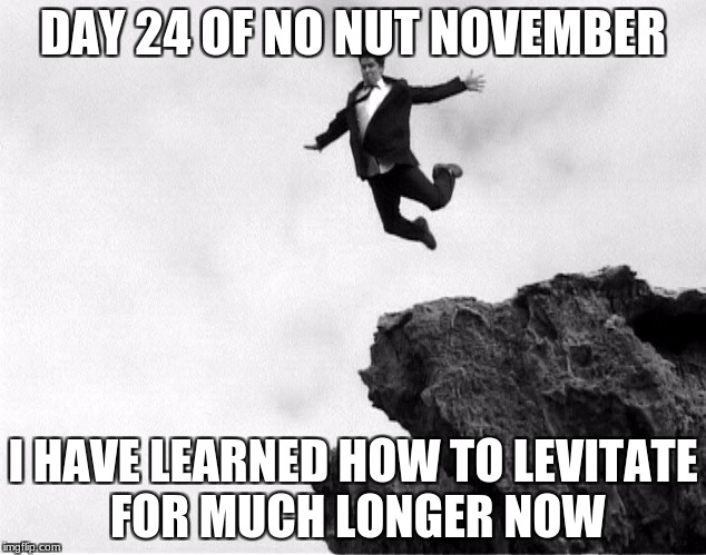winter is almost upon us my fellow pubescent boys | DAY 24 OF NO NUT NOVEMBER I HAVE LEARNED HOW TO LEVITATE FOR MUCH LONGER NOW | image tagged in man jumping off a cliff,levitating | made w/ Imgflip meme maker