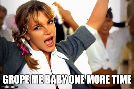 GROPE ME BABY ONE MORE TIME | made w/ Imgflip meme maker