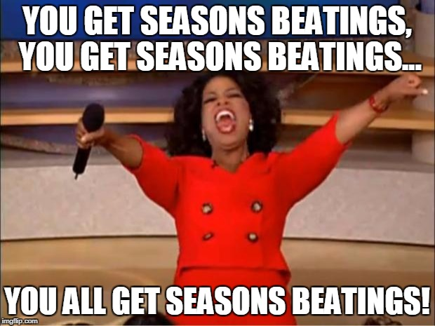 Happy Black Friday | YOU GET SEASONS BEATINGS, YOU GET SEASONS BEATINGS... YOU ALL GET SEASONS BEATINGS! | image tagged in memes,oprah you get a | made w/ Imgflip meme maker