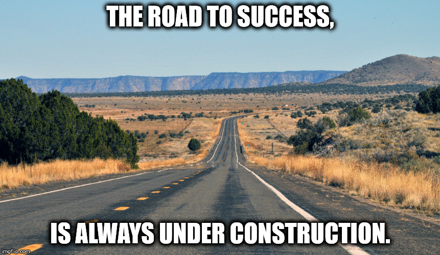 THE ROAD TO SUCCESS, IS ALWAYS UNDER CONSTRUCTION. | image tagged in hghway | made w/ Imgflip meme maker