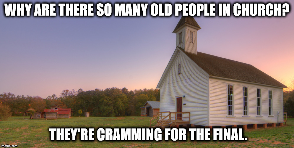 WHY ARE THERE SO MANY OLD PEOPLE IN CHURCH? THEY'RE CRAMMING FOR THE FINAL. | image tagged in church | made w/ Imgflip meme maker