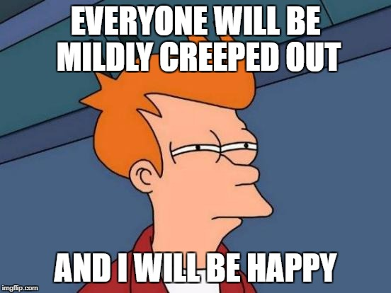 Futurama Fry Meme | EVERYONE WILL BE MILDLY CREEPED OUT AND I WILL BE HAPPY | image tagged in memes,futurama fry | made w/ Imgflip meme maker