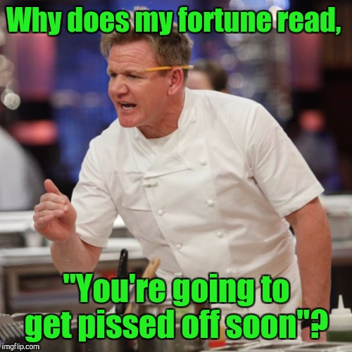 "Why does my fortune read, ""You're going to get pissed off soon""? 