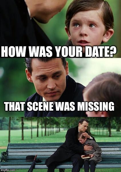 Finding Neverland Meme | HOW WAS YOUR DATE? THAT SCENE WAS MISSING | image tagged in memes,finding neverland | made w/ Imgflip meme maker