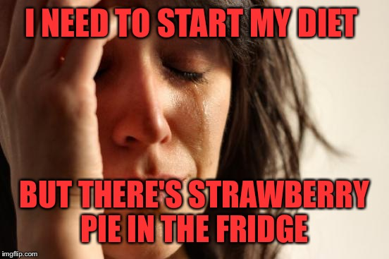 The Struggle Is Real!  | I NEED TO START MY DIET BUT THERE'S STRAWBERRY PIE IN THE FRIDGE | image tagged in memes,first world problems,lynch1979,lol | made w/ Imgflip meme maker