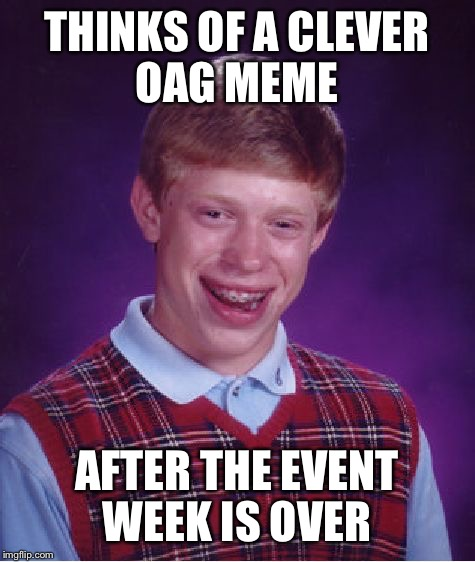 Bad Luck Brian Meme | THINKS OF A CLEVER OAG MEME AFTER THE EVENT WEEK IS OVER | image tagged in memes,bad luck brian | made w/ Imgflip meme maker