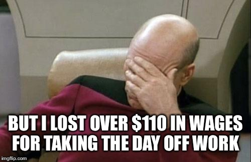 Captain Picard Facepalm Meme | BUT I LOST OVER $110 IN WAGES FOR TAKING THE DAY OFF WORK | image tagged in memes,captain picard facepalm | made w/ Imgflip meme maker