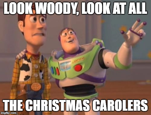 X, X Everywhere Meme | LOOK WOODY, LOOK AT ALL THE CHRISTMAS CAROLERS | image tagged in memes,x,x everywhere,x x everywhere | made w/ Imgflip meme maker