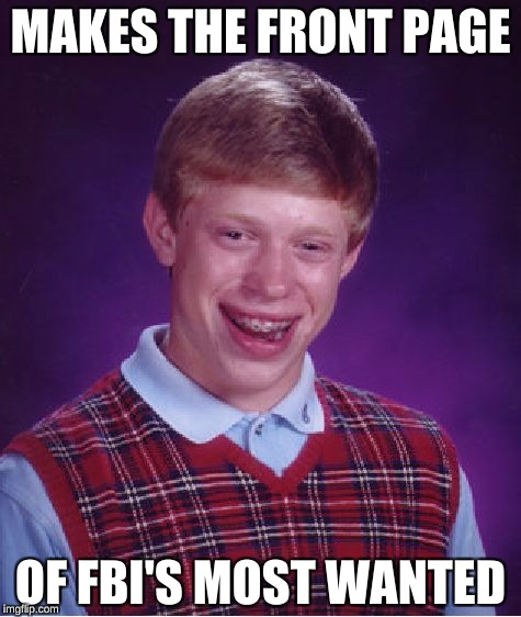 Bad Luck Brian Meme | MAKES THE FRONT PAGE OF FBI'S MOST WANTED | image tagged in memes,bad luck brian | made w/ Imgflip meme maker