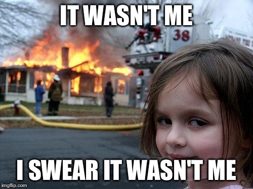 I totally did it. | IT WASN'T ME I SWEAR IT WASN'T ME | image tagged in memes,disaster girl | made w/ Imgflip meme maker