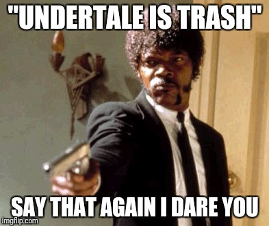 "Say That Again I Dare You Meme | ""UNDERTALE IS TRASH"" SAY THAT AGAIN I DARE YOU 