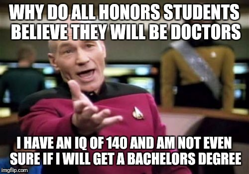 Picard Wtf Meme | WHY DO ALL HONORS STUDENTS BELIEVE THEY WILL BE DOCTORS I HAVE AN IQ OF 140 AND AM NOT EVEN SURE IF I WILL GET A BACHELORS DEGREE | image tagged in memes,picard wtf | made w/ Imgflip meme maker