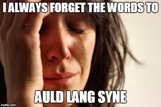 First World Problems Meme | I ALWAYS FORGET THE WORDS TO AULD LANG SYNE | image tagged in memes,first world problems | made w/ Imgflip meme maker