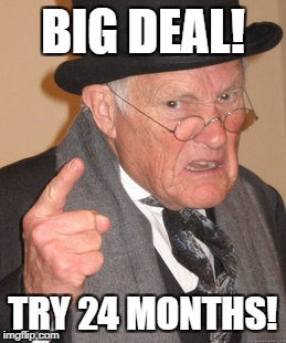 Back In My Day Meme | BIG DEAL! TRY 24 MONTHS! | image tagged in memes,back in my day | made w/ Imgflip meme maker