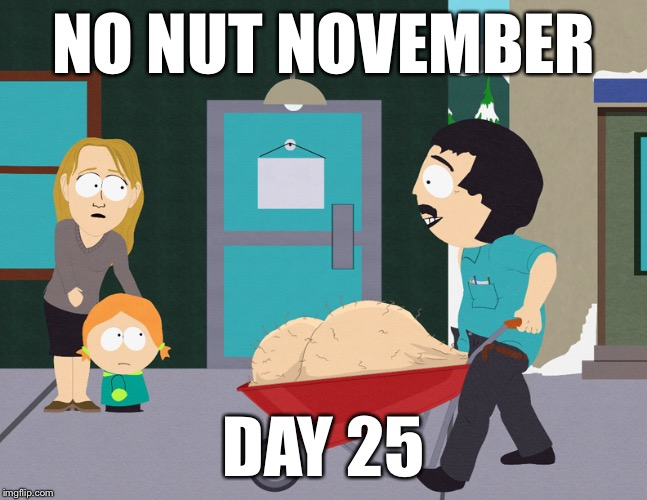 No Nut November  | NO NUT NOVEMBER DAY 25 | image tagged in randy marsh | made w/ Imgflip meme maker