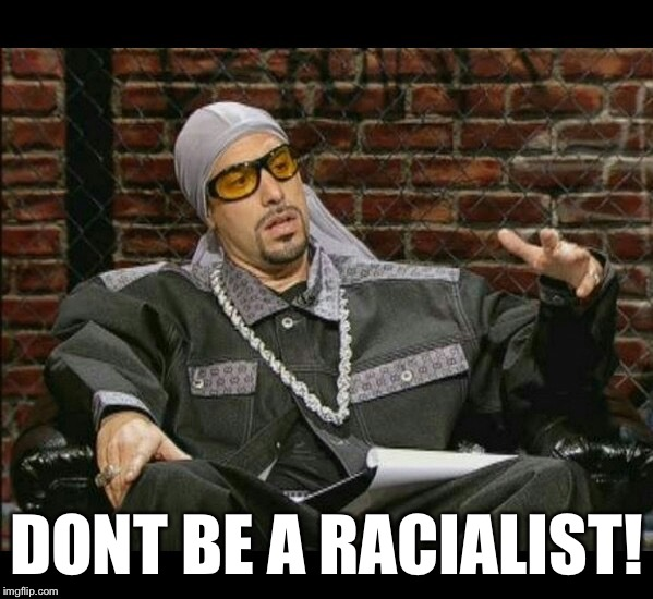 DONT BE A RACIALIST! | made w/ Imgflip meme maker