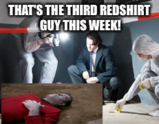 The body count rises! | THAT'S THE THIRD REDSHIRT GUY THIS WEEK! | image tagged in star trek,star trek week,star trek red shirts | made w/ Imgflip meme maker