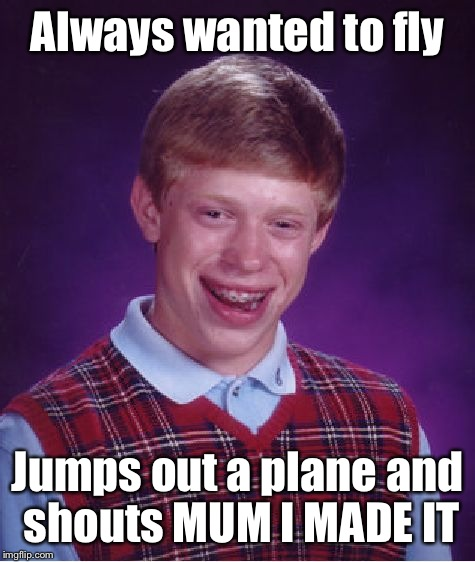 Bad Luck Brian Meme | Always wanted to fly Jumps out a plane and shouts MUM I MADE IT | image tagged in memes,bad luck brian | made w/ Imgflip meme maker