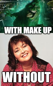 Ba hahahahaha  | WITH MAKE UP WITHOUT | image tagged in memes,roseanne,ghostbusters,slime,funny | made w/ Imgflip meme maker