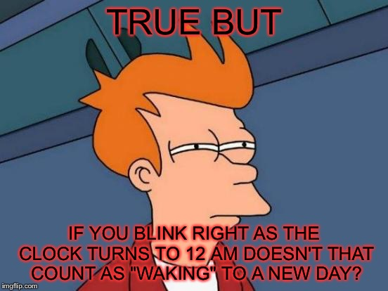 "Futurama Fry Meme | TRUE BUT IF YOU BLINK RIGHT AS THE CLOCK TURNS TO 12 AM DOESN'T THAT COUNT AS ""WAKING"" TO A NEW DAY? 