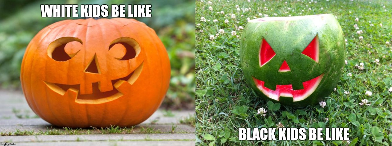 | WHITE KIDS BE LIKE BLACK KIDS BE LIKE | image tagged in happy halloween | made w/ Imgflip meme maker