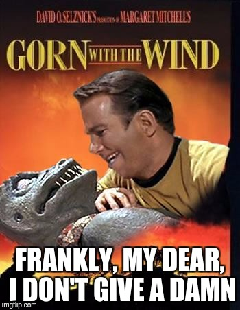 Gorn with the Wind | FRANKLY, MY DEAR, I DON'T GIVE A DAMN | image tagged in gone with the wind,star trek | made w/ Imgflip meme maker