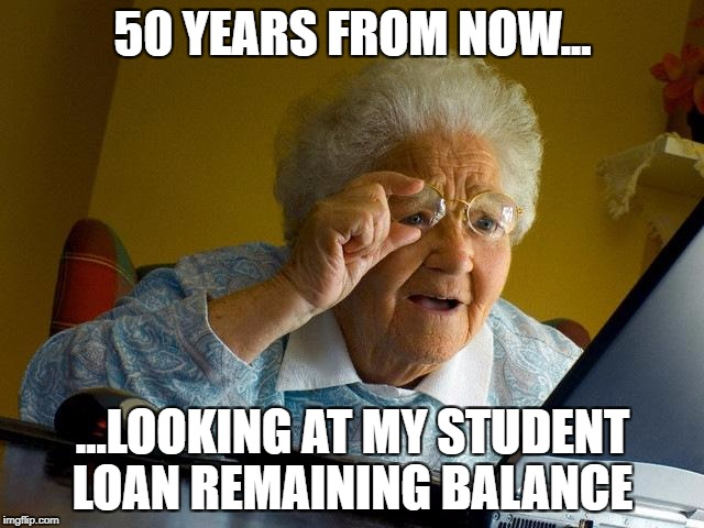 Student loans | 50 YEARS FROM NOW... ...LOOKING AT MY STUDENT LOAN REMAINING BALANCE | image tagged in memes,grandma finds the internet,student loans,capitalism,small loan,funny memes | made w/ Imgflip meme maker