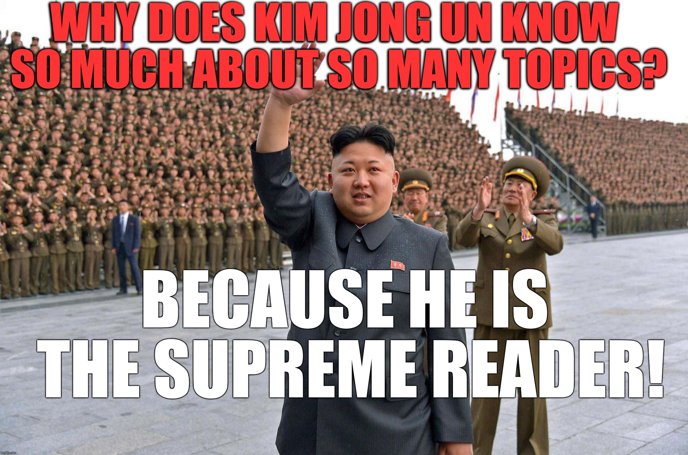 Kim Hong Un -The Supreme Leader | WHY DOES KIM JONG UN KNOW SO MUCH ABOUT SO MANY TOPICS? BECAUSE HE IS THE SUPREME READER! | image tagged in kim jong un,supreme leader | made w/ Imgflip meme maker