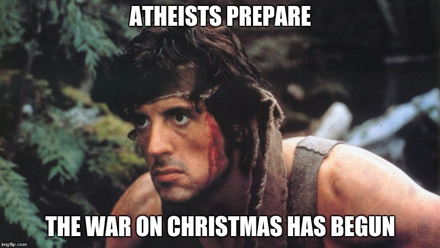 Rambo | ATHEISTS PREPARE THE WAR ON CHRISTMAS HAS BEGUN | image tagged in rambo | made w/ Imgflip meme maker