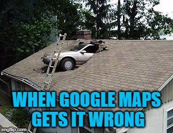 You Think You're Having A Bad Day | WHEN GOOGLE MAPS GETS IT WRONG | image tagged in meme,memes,google maps,having a bad day,car accident,bad day | made w/ Imgflip meme maker