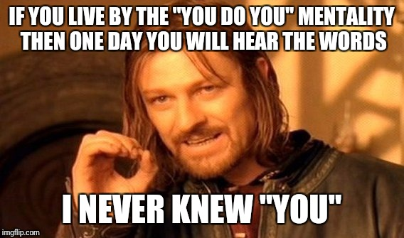 "One Does Not Simply Meme | IF YOU LIVE BY THE ""YOU DO YOU"" MENTALITY THEN ONE DAY YOU WILL HEAR THE WORDS I NEVER KNEW ""YOU"" 