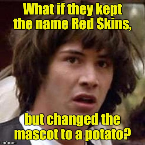 Conspiracy Keanu Meme | What if they kept the name Red Skins, but changed the mascot to a potato? | image tagged in memes,conspiracy keanu | made w/ Imgflip meme maker
