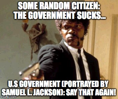 Ahh, Life was Hard During the Sedition Acts of 1918... | SOME RANDOM CITIZEN: THE GOVERNMENT SUCKS... U.S GOVERNMENT (PORTRAYED BY SAMUEL L. JACKSON): SAY THAT AGAIN! | image tagged in memes,say that again i dare you | made w/ Imgflip meme maker