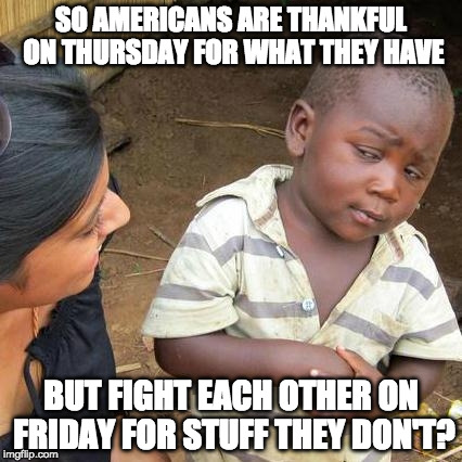 Just putting the words to a different template. | SO AMERICANS ARE THANKFUL ON THURSDAY FOR WHAT THEY HAVE BUT FIGHT EACH OTHER ON FRIDAY FOR STUFF THEY DON'T? | image tagged in memes,third world skeptical kid,black friday,walmart,thanksgiving | made w/ Imgflip meme maker