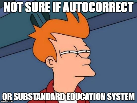 Futurama Fry Meme | NOT SURE IF AUTOCORRECT OR SUBSTANDARD EDUCATION SYSTEM | image tagged in memes,futurama fry | made w/ Imgflip meme maker