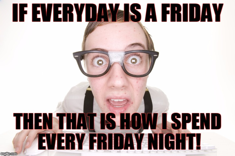 IF EVERYDAY IS A FRIDAY THEN THAT IS HOW I SPEND EVERY FRIDAY NIGHT! | made w/ Imgflip meme maker
