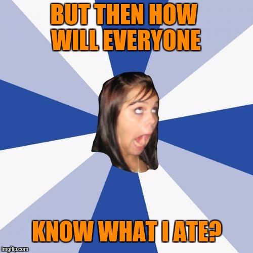 BUT THEN HOW WILL EVERYONE KNOW WHAT I ATE? | made w/ Imgflip meme maker