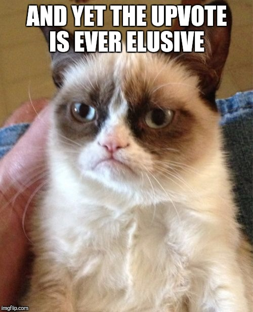 Grumpy Cat Meme | AND YET THE UPVOTE IS EVER ELUSIVE | image tagged in memes,grumpy cat | made w/ Imgflip meme maker